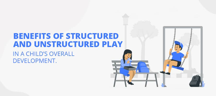 BENEFITS OF STRUCTURED AND UNSTRUCTURED PLAY IN A CHILD'S OVERALL DEVELOPMENT