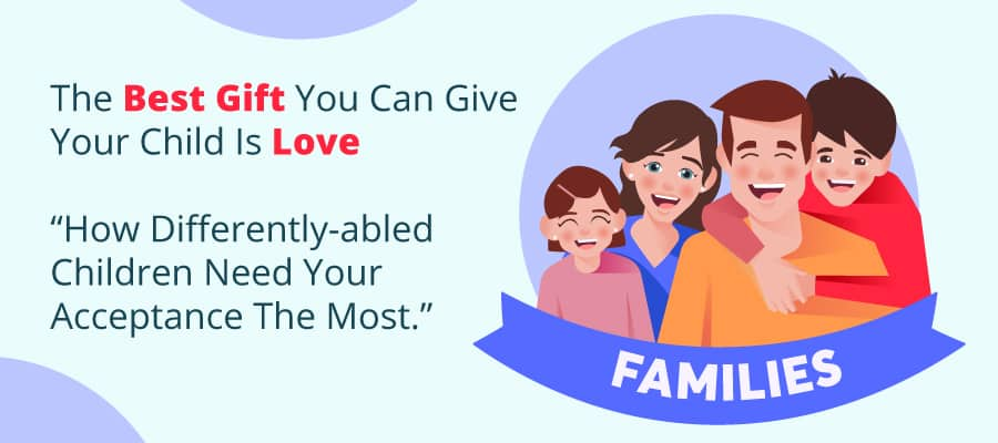 THE BEST GIFT YOU CAN GIVE YOUR CHILD IS LOVE- HOW DIFFERENTLY-ABLED CHILDREN NEED YOUR ACCEPTANCE THE MOST.